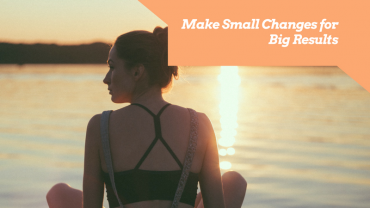 Make Small Changes for Big Results